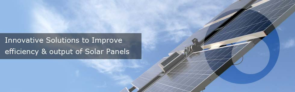 Innovative Solutions to Improve efficiency & output of Solar Panels